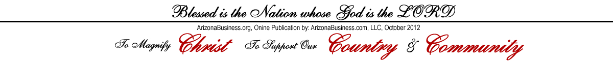 ArizonaBusiness.org Blessed is the Nation whose God is the LORD. To Magnify Christ, Support our Country and Community Featuring Focus on the Family, Truth Project, Agenda, Grinding America Down, by Curtis Bowers.